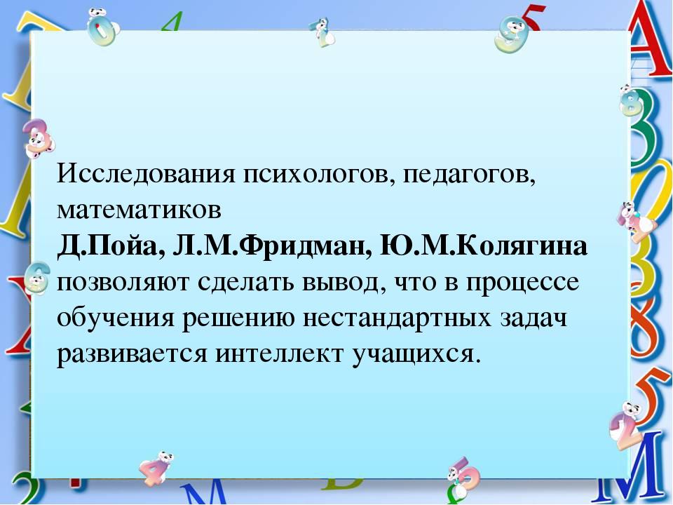 Исследования психологов, педагогов, математиков Д.Пойа, Л.М.Фридман, Ю.М.Коля...
