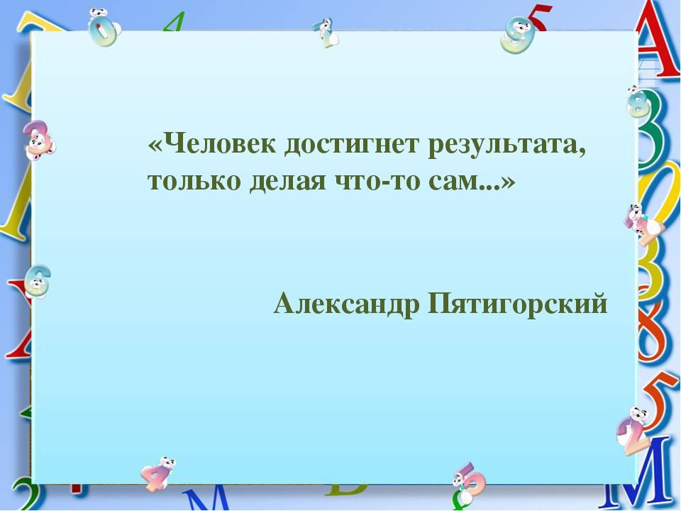 «Человек достигнет результата, только делая что-то сам...» Александр Пятигорский