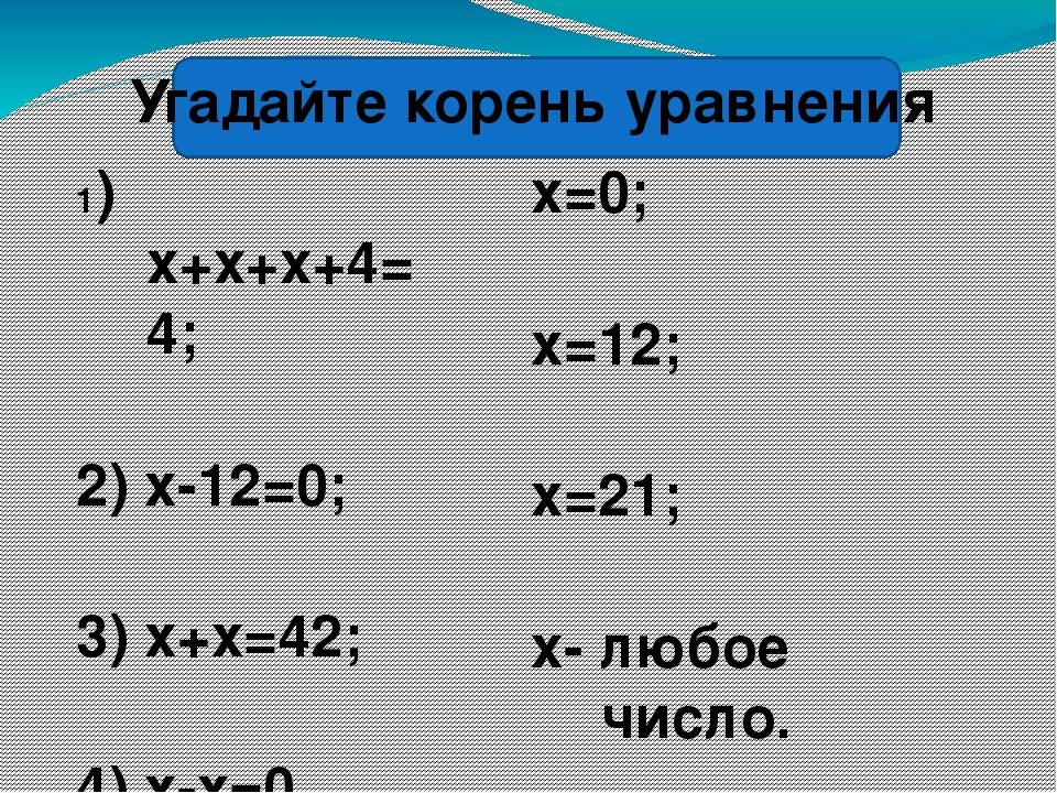 1) х+х+х+4=4; 2) х-12=0; 3) х+х=42; 4) х-х=0. х=0; х=12; х=21; х- любое число...