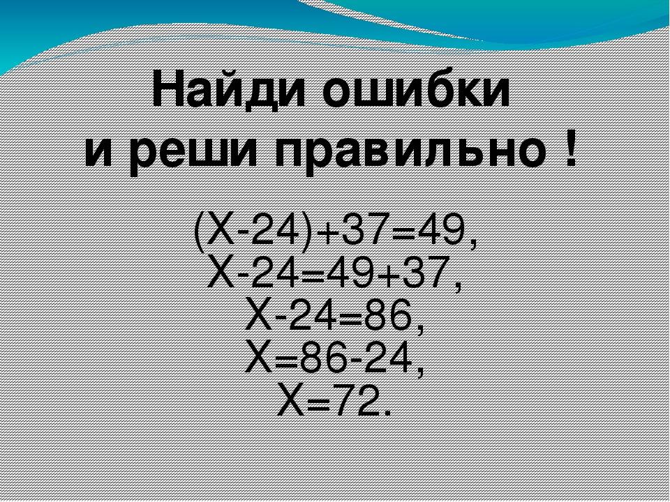 Найди ошибки и реши правильно ! (Х-24)+37=49, Х-24=49+37, Х-24=86, Х=86-24, Х...