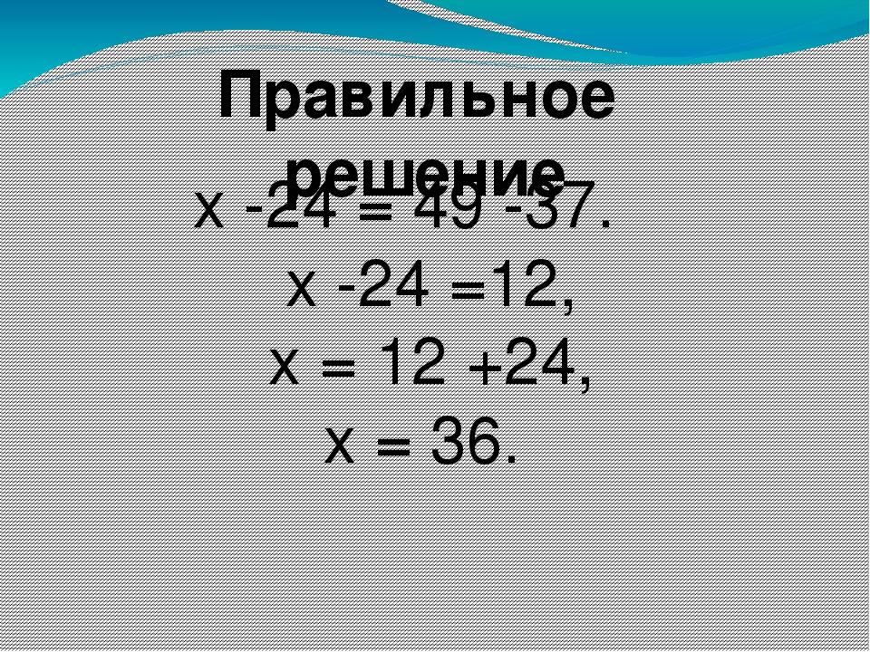 Правильное решение х -24 = 49 -37. х -24 =12, х = 12 +24, х = 36.