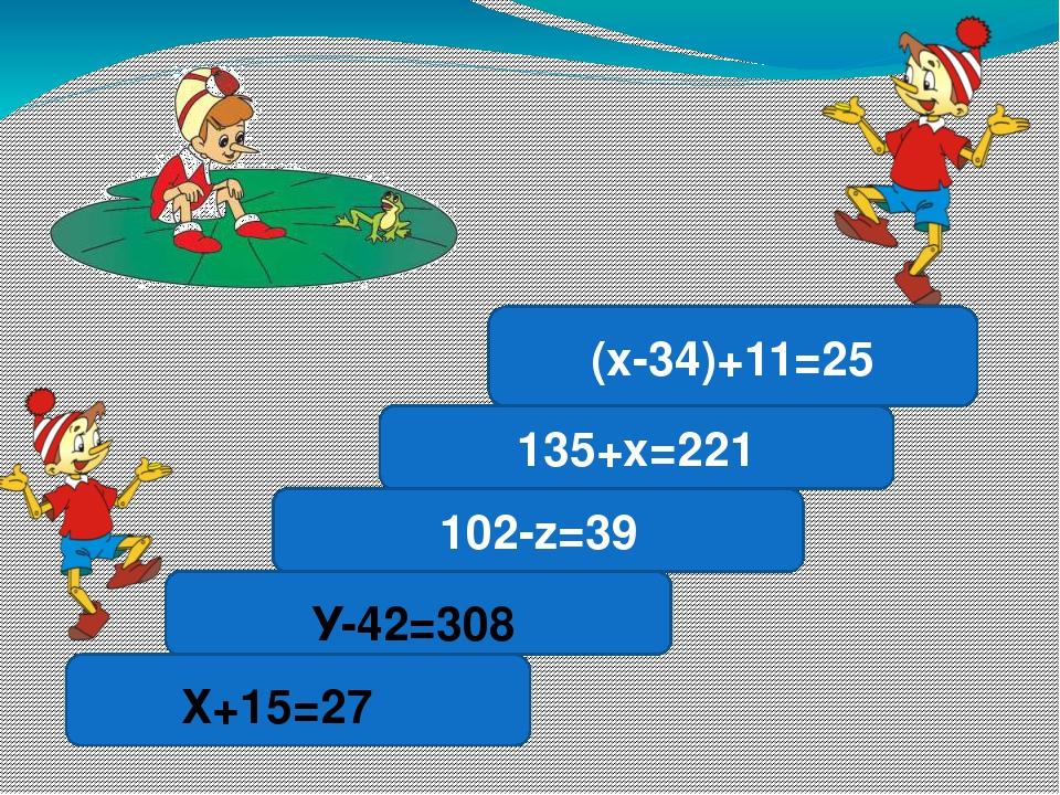 102-z=39 135+х=221 (х-34)+11=25 Х+15=27 У-42=308