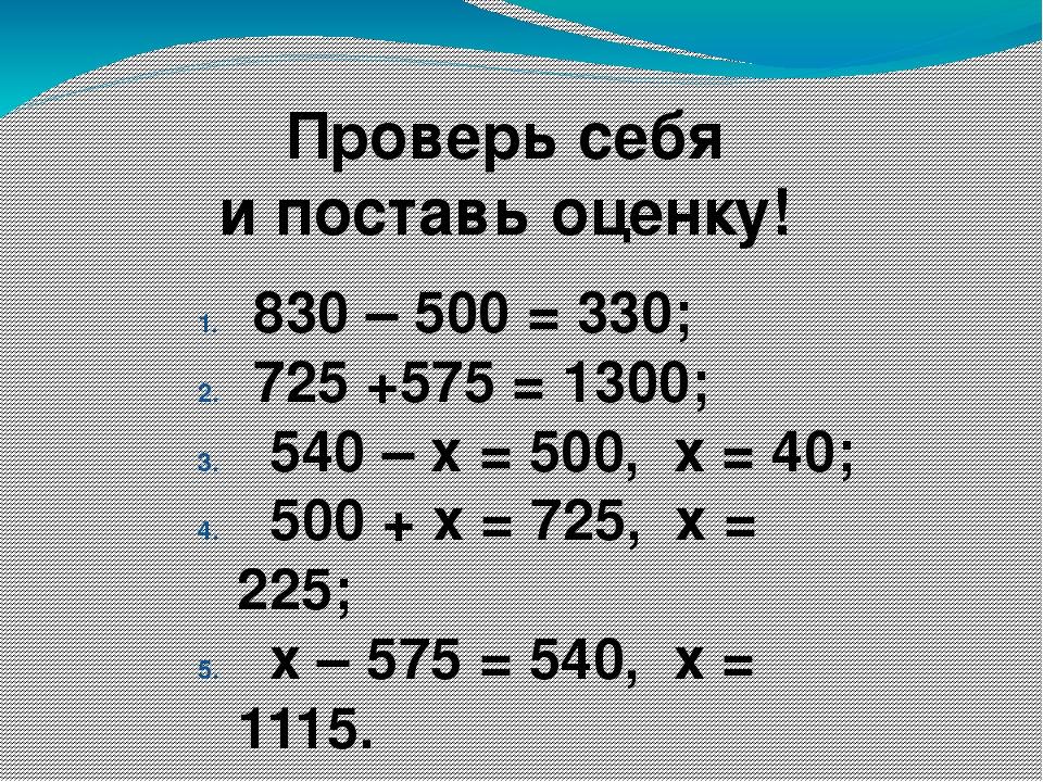 Проверь себя и поставь оценку! 830 – 500 = 330; 725 +575 = 1300; 540 – х = 50...