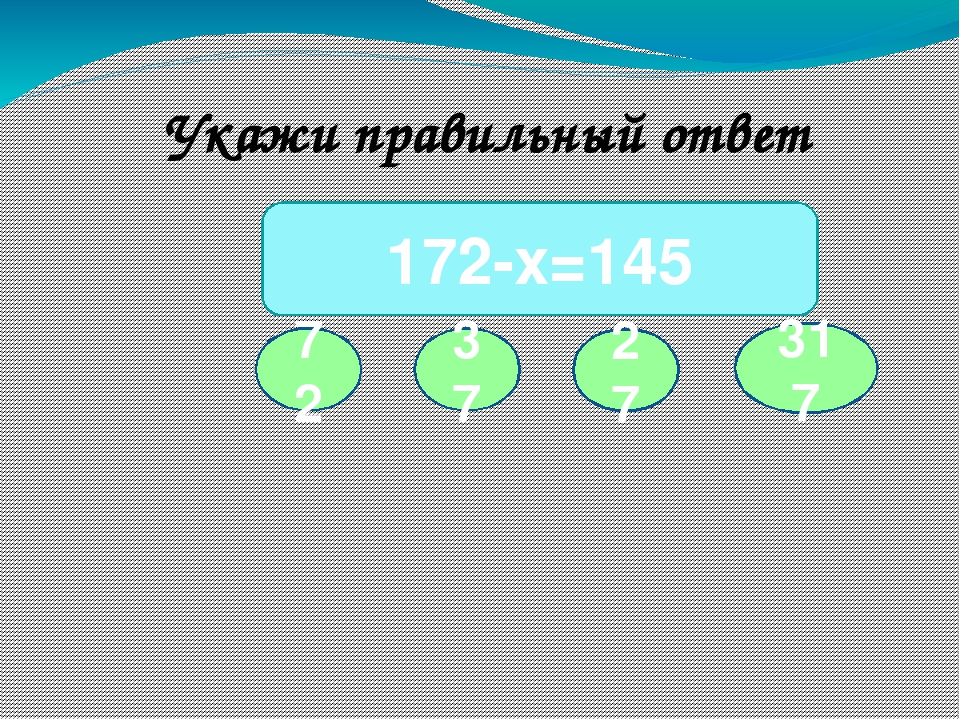 72 172-х=145 37 27 317 Укажи правильный ответ