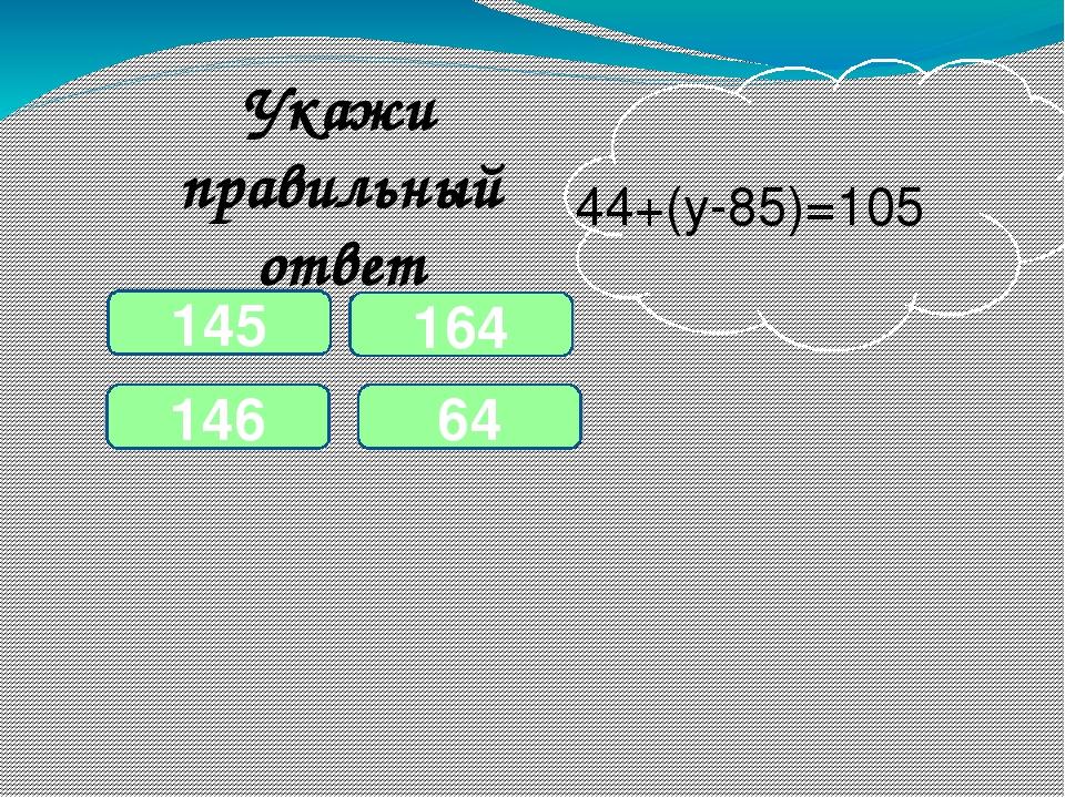 Укажи правильный ответ 64 44+(у-85)=105 146 145 164
