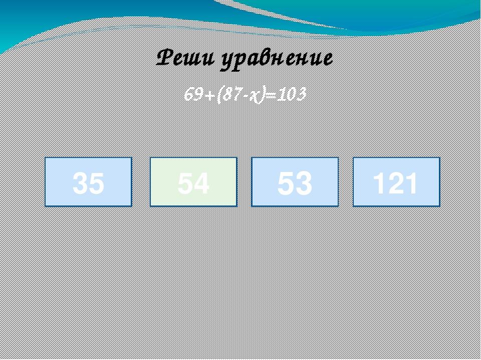 35 69+(87-х)=103 54 53 121 Реши уравнение