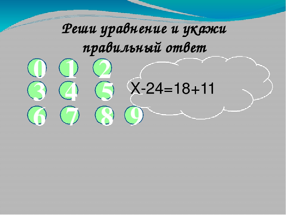 1 2 5 4 Реши уравнение и укажи правильный ответ 3 6 7 8 9 0 Х-24=18+11