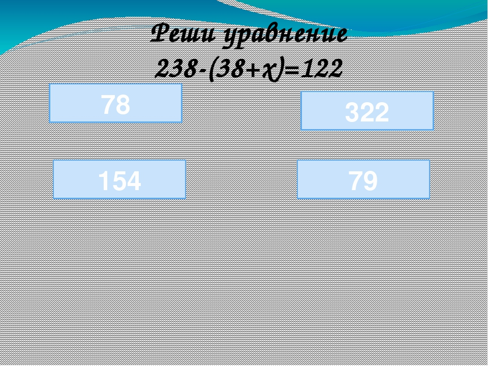 78 154 79 Реши уравнение 238-(38+х)=122 322