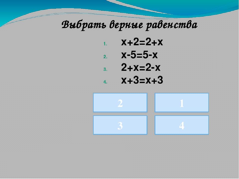 1 3 4 Выбрать верные равенства 2 х+2=2+х х-5=5-х 2+х=2-х х+3=х+3