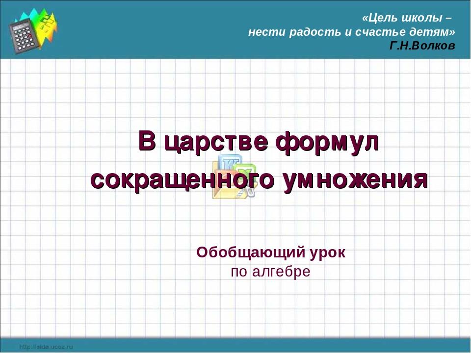 В царстве формул сокращенного умножения Обобщающий урок по алгебре «Цель школ...