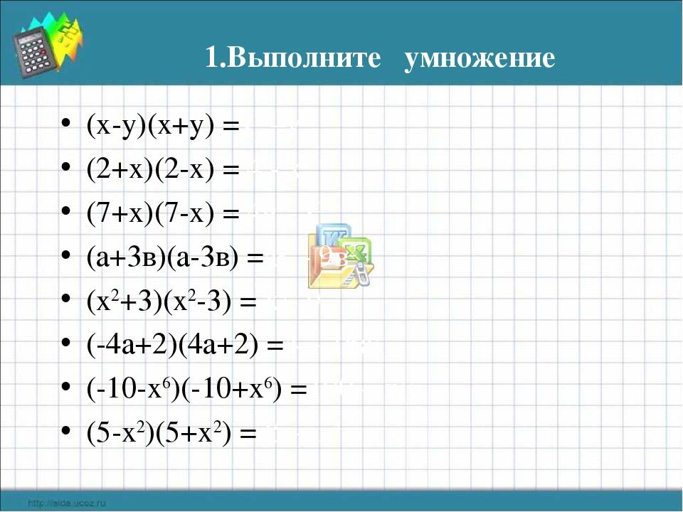 1.Выполните умножение (х-у)(х+у) =х2 –у2 (2+х)(2-х) = 4 - х2 (7+х)(7-х) = 49...