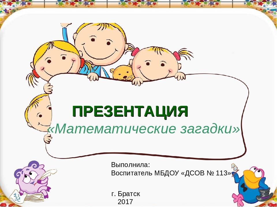 ПРЕЗЕНТАЦИЯ «Математические загадки» Выполнила: Воспитатель МБДОУ «ДСОВ № 113...