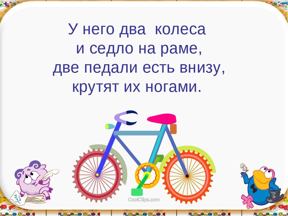 У него два колеса и седло на раме, две педали есть внизу, крутят их ногами.
