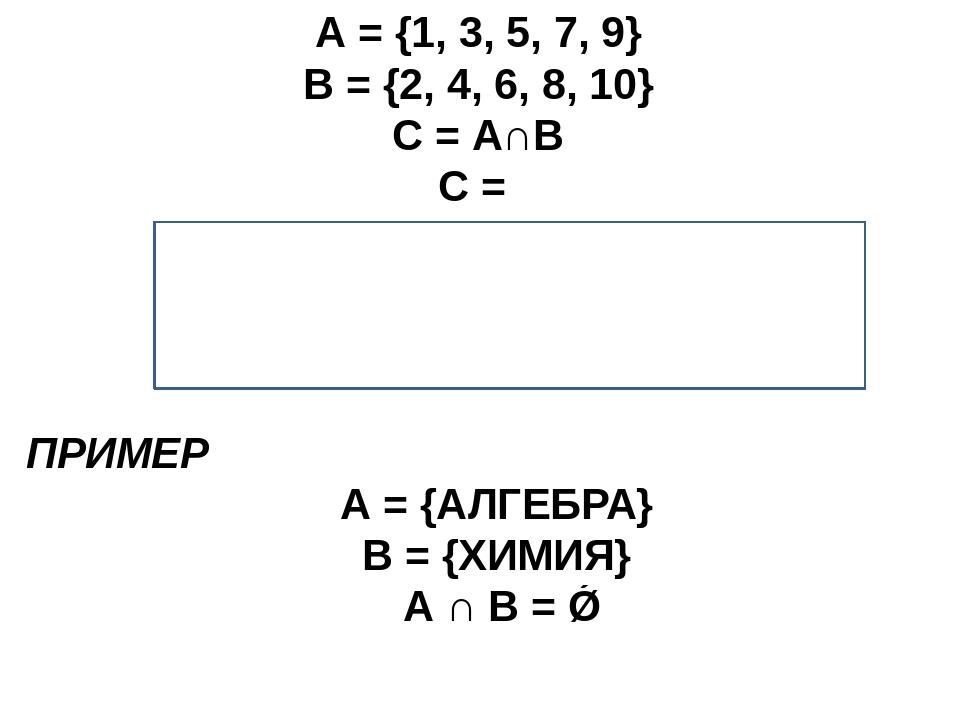 А = {1, 3, 5, 7, 9} В = {2, 4, 6, 8, 10} С = А∩В С = ? С – ПУСТОЕ МНОЖЕСТВО А...