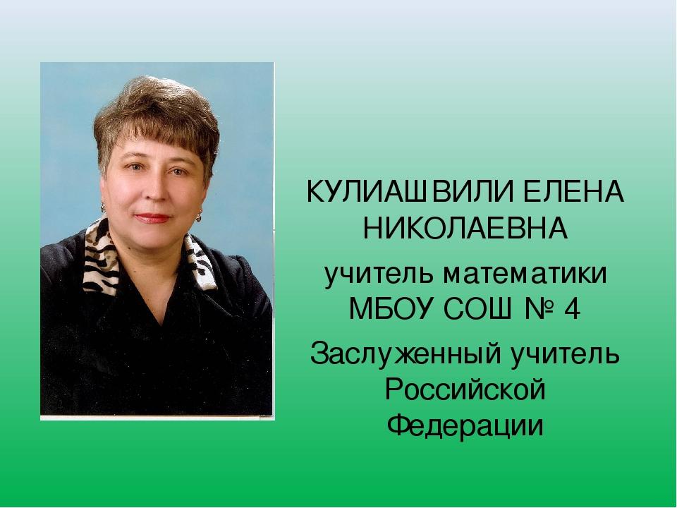 КУЛИАШВИЛИ ЕЛЕНА НИКОЛАЕВНА учитель математики МБОУ СОШ № 4 Заслуженный учите...