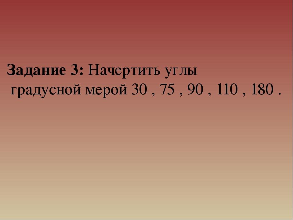 Задание 3: Начертить углы градусной мерой 30 , 75 , 90 , 110 , 180 .