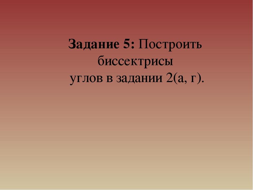 Задание 5: Построить биссектрисы углов в задании 2(а, г).