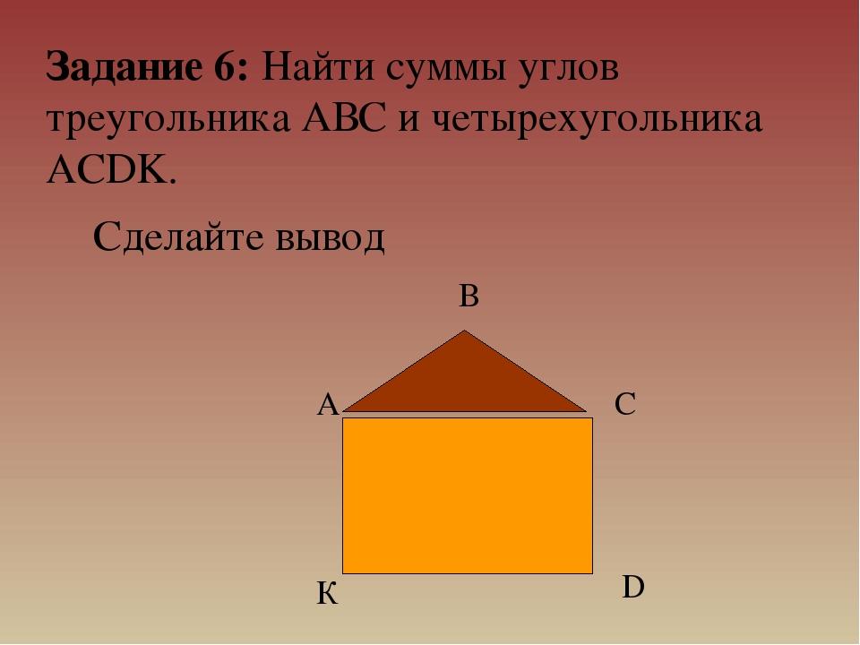 Задание 6: Найти суммы углов треугольника АВС и четырехугольника ACDK. Сделай...