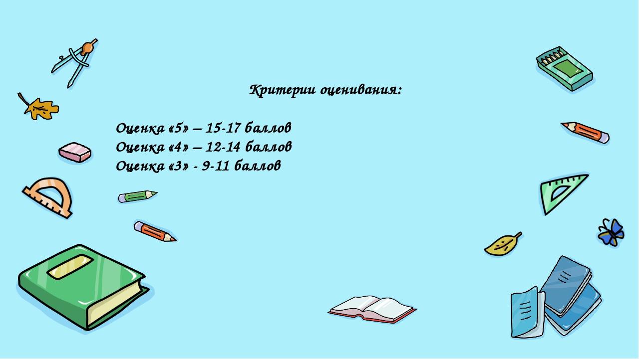 Критерии оценивания: Оценка «5» – 15-17 баллов Оценка «4» – 12-14 баллов Оцен...