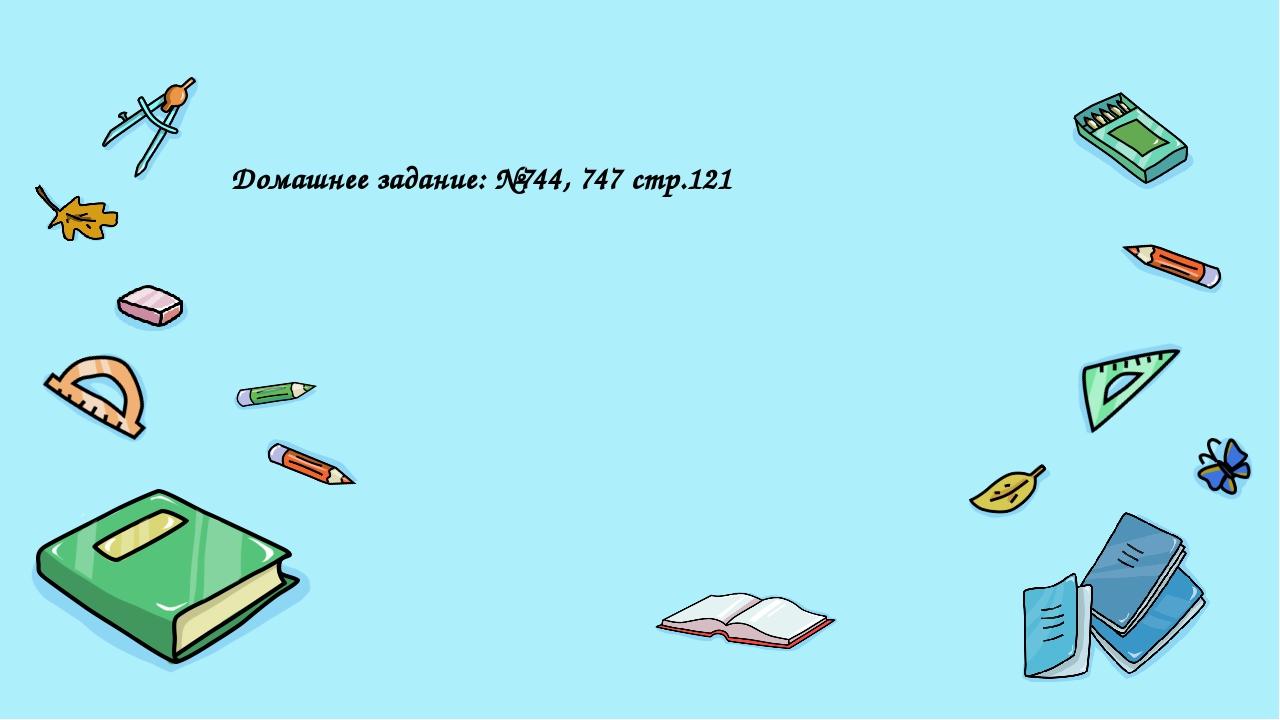 Домашнее задание: №744, 747 стр.121 Введите сюда вопрос