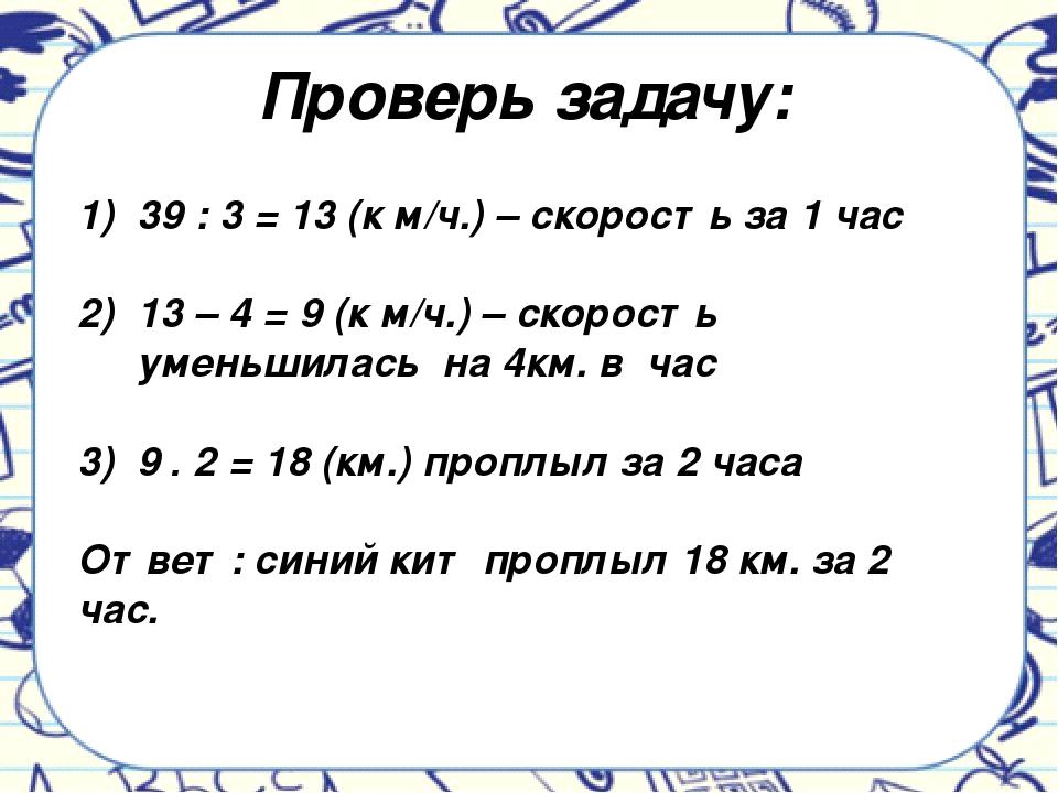 Проверь задачу: 39 : 3 = 13 (к м/ч.) – скорость за 1 час 13 – 4 = 9 (к м/ч.)...