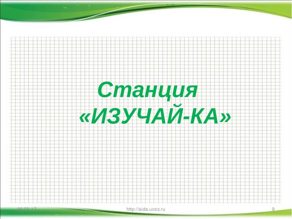 * http://aida.ucoz.ru * Станция «ИЗУЧАЙ-КА» http://aida.ucoz.ru