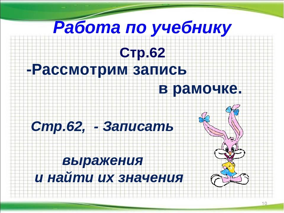Работа по учебнику * Стр.62 -Рассмотрим запись в рамочке. Стр.62, - Записать...