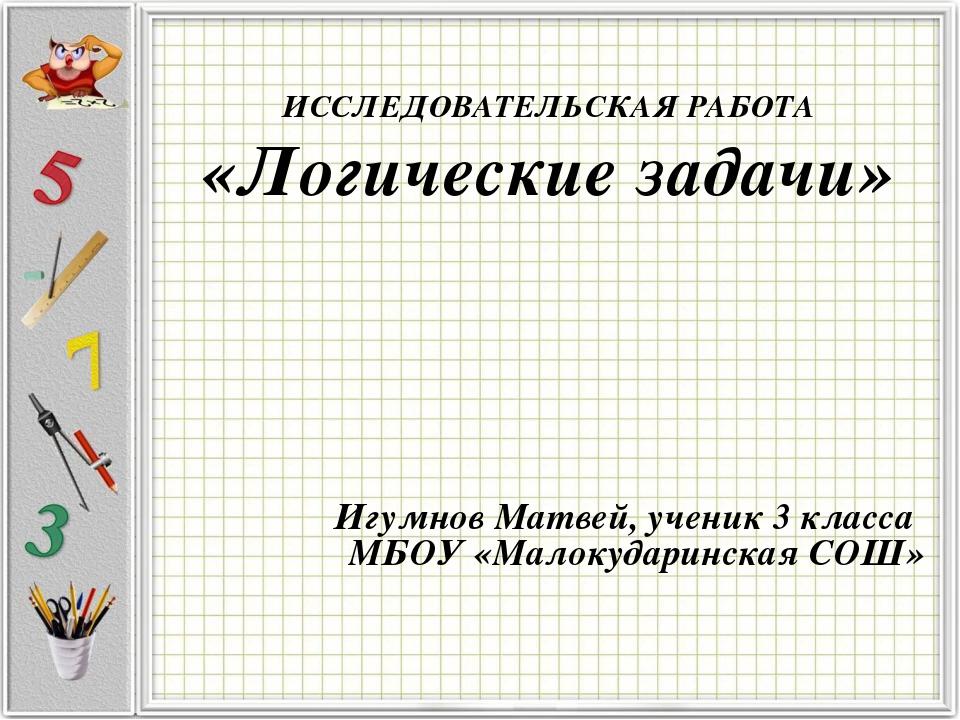 ИССЛЕДОВАТЕЛЬСКАЯ РАБОТА «Логические задачи» Игумнов Матвей, ученик 3 класса...