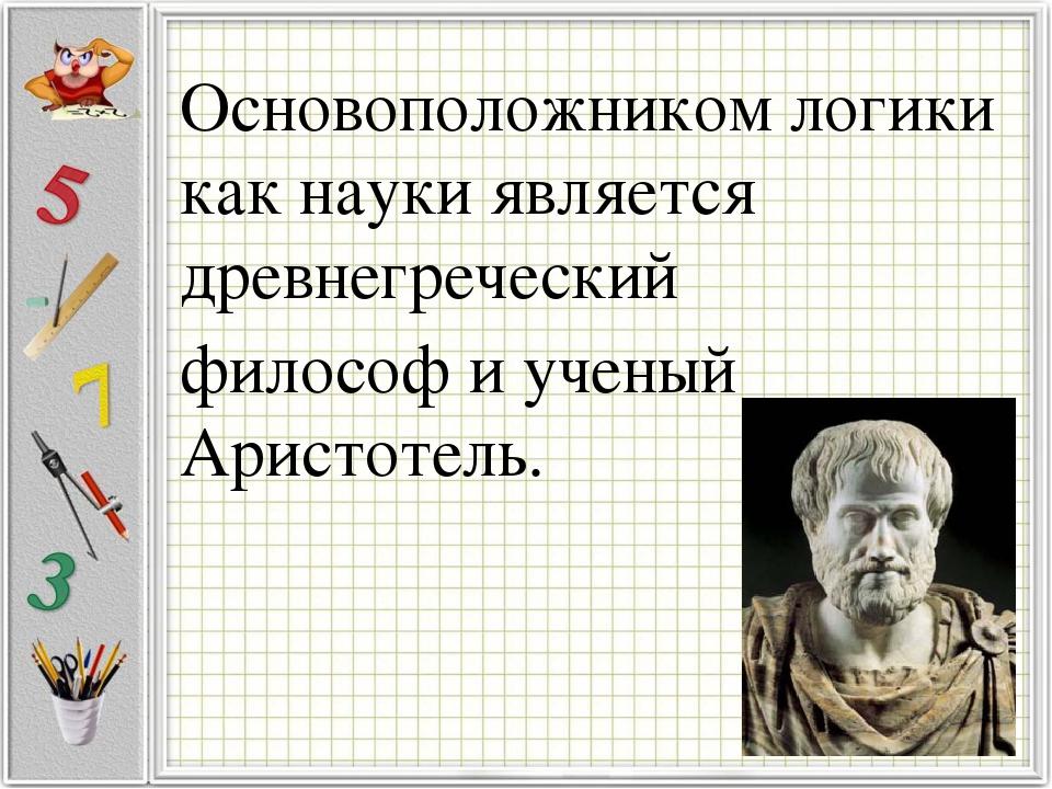 Основоположником логики как науки является древнегреческий философ и ученый А...