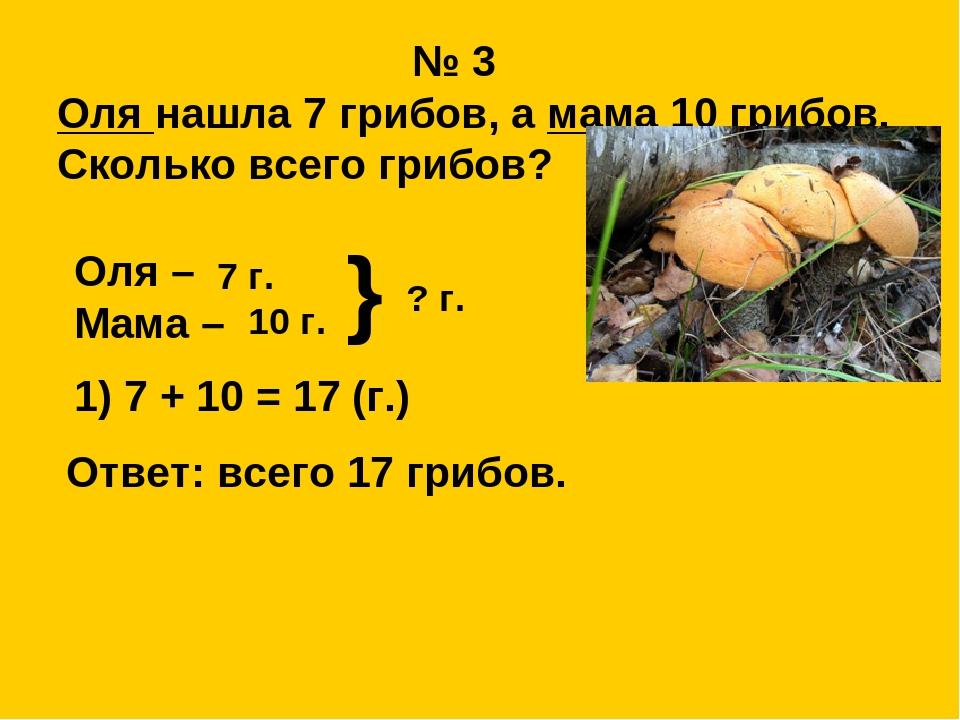 № 3  Оля нашла 7 грибов, а мама 10 грибов.  Сколько всего грибов?