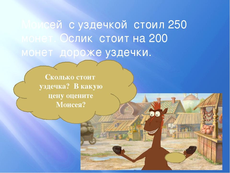Моисей с уздечкой стоил 250 монет. Ослик стоит на 200 монет дороже уздечки. С...