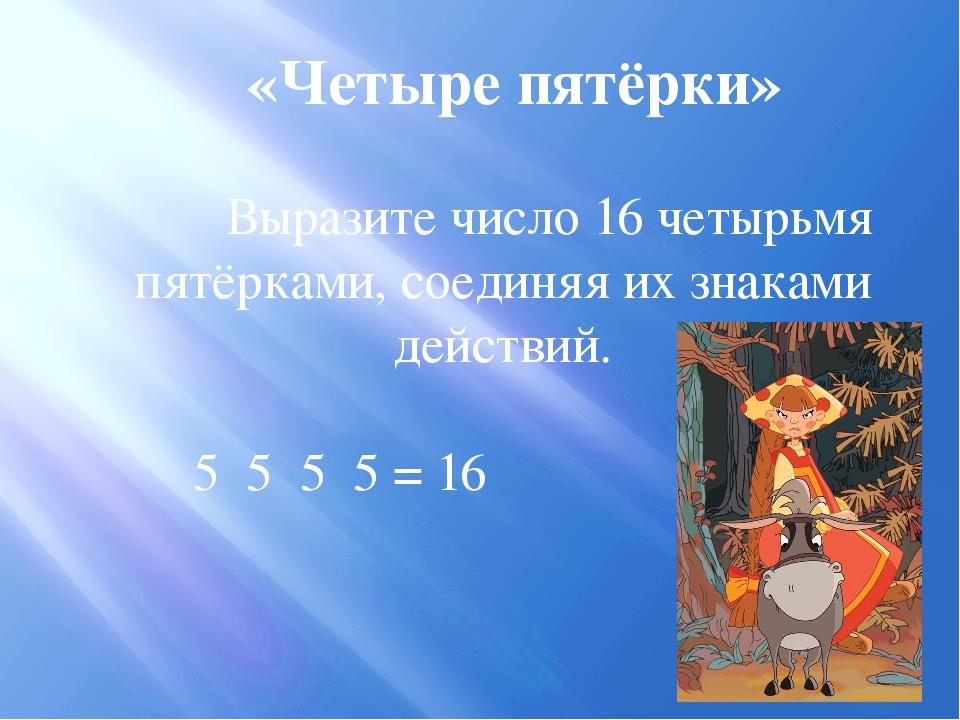 «Четыре пятёрки» Выразите число 16 четырьмя пятёрками, соединяя их знаками де...