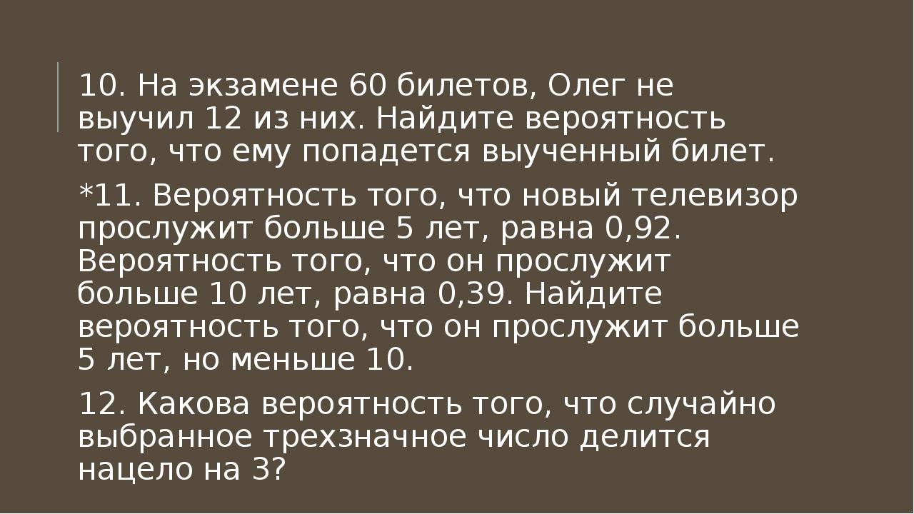 10. На экзамене 60 билетов, Олег не выучил 12 из них. Найдите вероятность тог...