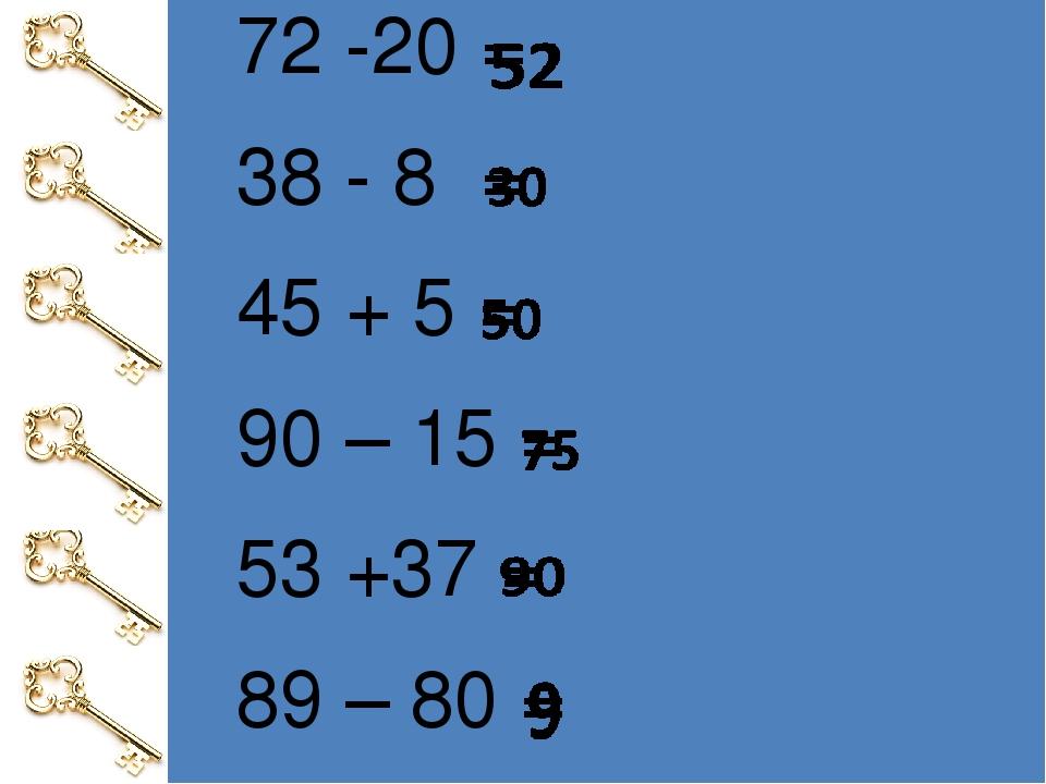 72 -20 = 38 - 8= 45+5 = 90–15 = 53 +37 = 89–80 =