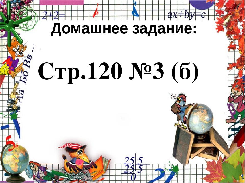 Домашнее задание: Стр.120 №3 (б)