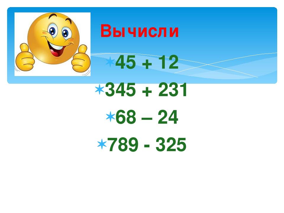 Вычисли 45 + 12 345 + 231 68 – 24 789 - 325