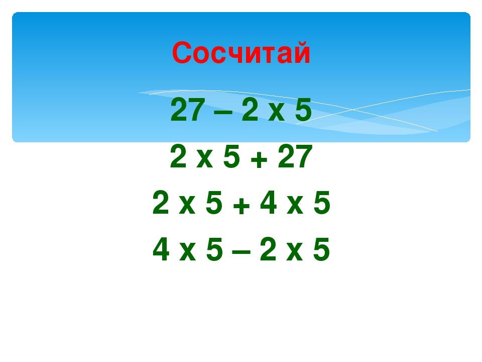 Сосчитай 27 – 2 х 5 2 х 5 + 27 2 х 5 + 4 х 5 4 х 5 – 2 х 5