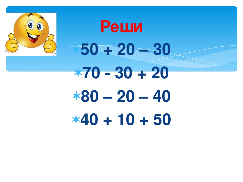 Реши 50 + 20 – 30 70 - 30 + 20 80 – 20 – 40 40 + 10 + 50