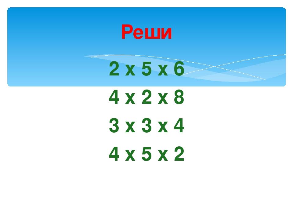 Реши 2 х 5 х 6 4 х 2 х 8 3 х 3 х 4 4 х 5 х 2