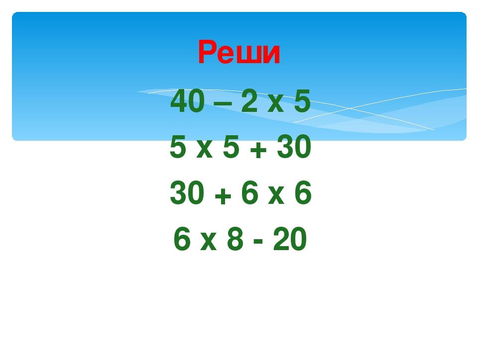 Реши 40 – 2 х 5 5 х 5 + 30 30 + 6 х 6 6 х 8 - 20