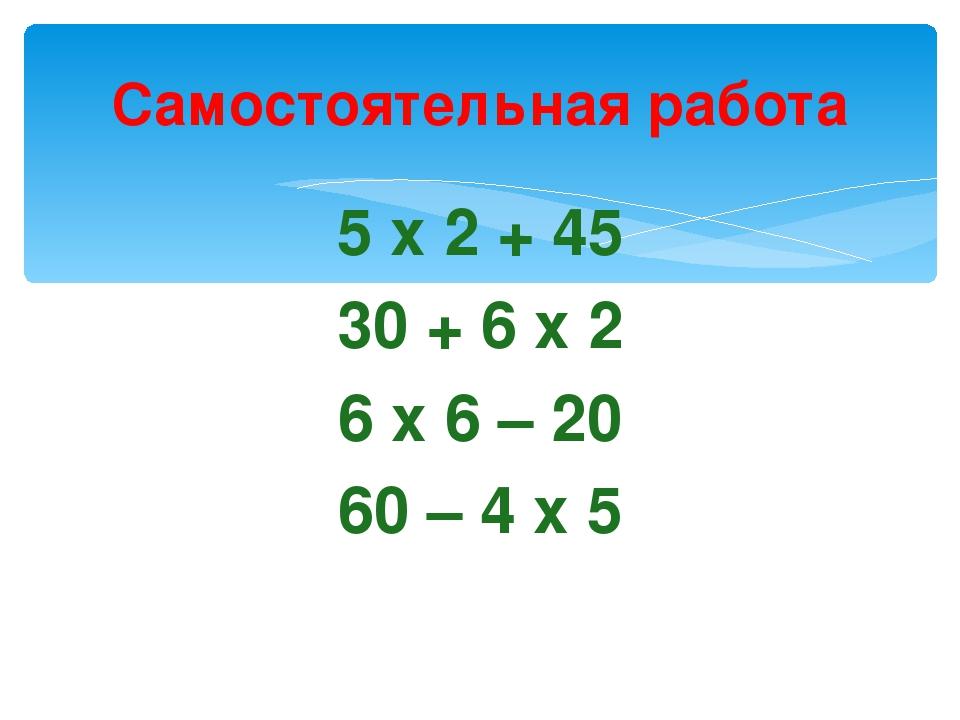 Самостоятельная работа 5 х 2 + 45 30 + 6 х 2 6 х 6 – 20 60 – 4 х 5