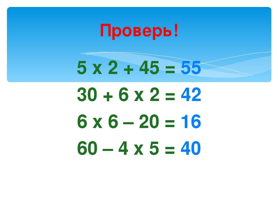 Проверь! 5 х 2 + 45 = 55 30 + 6 х 2 = 42 6 х 6 – 20 = 16 60 – 4 х 5 = 40