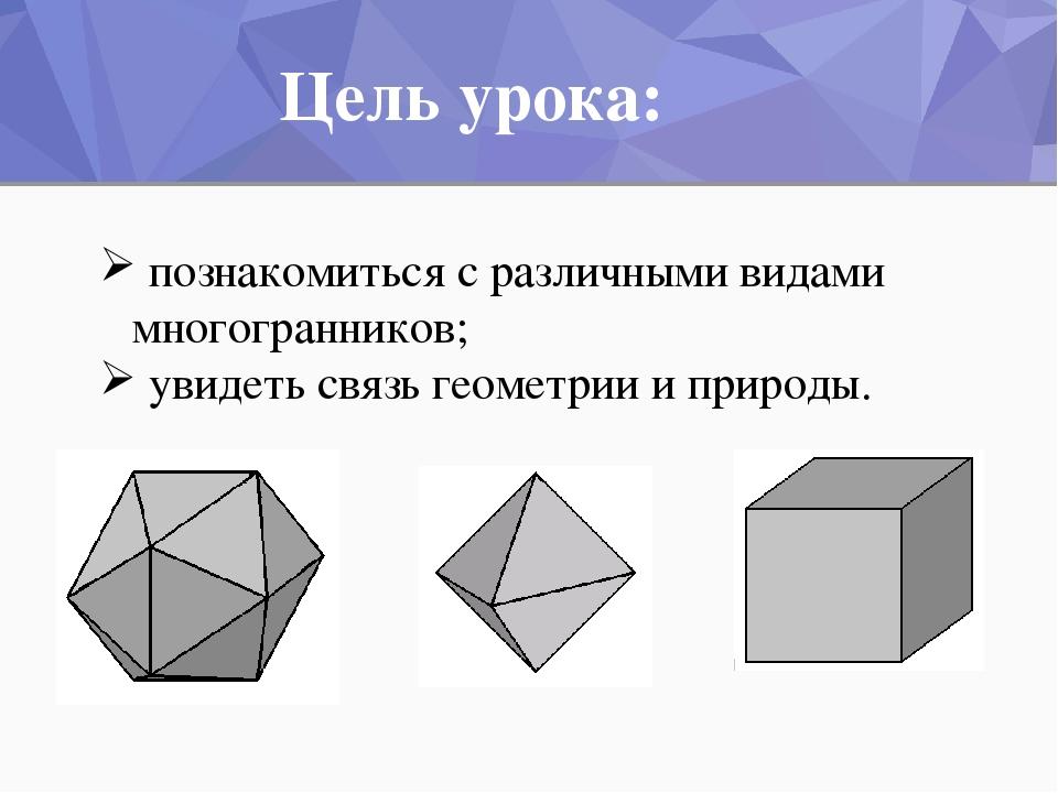 познакомиться с различными видами многогранников; увидеть связь геометрии и п...