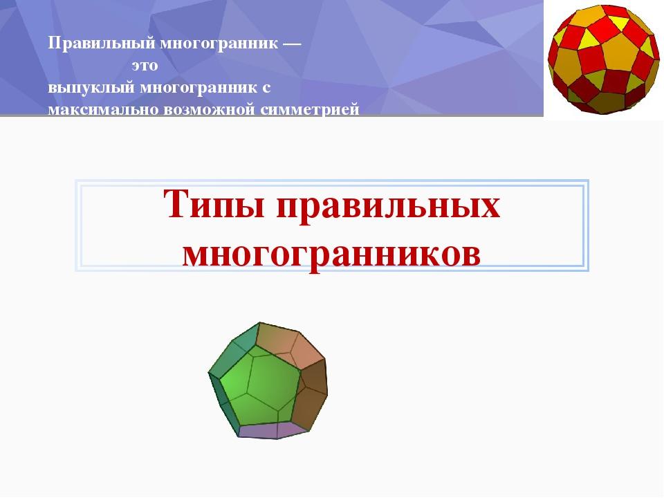 Правильный многогранник— это выпуклыймногогранникс максимально возможной с...