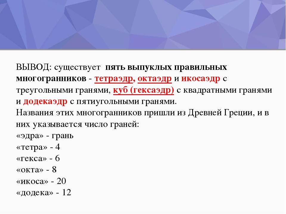 ВЫВОД: существует пять выпуклых правильных многогранников - тетраэдр, октаэдр...