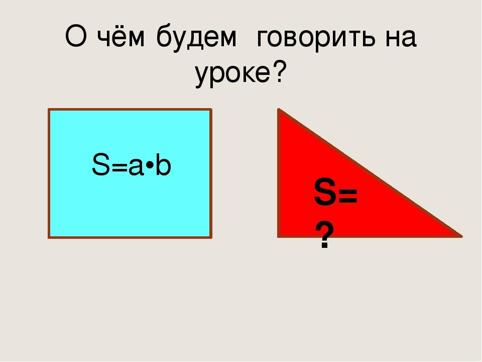 О чём будем говорить на уроке? S=a•b S=?