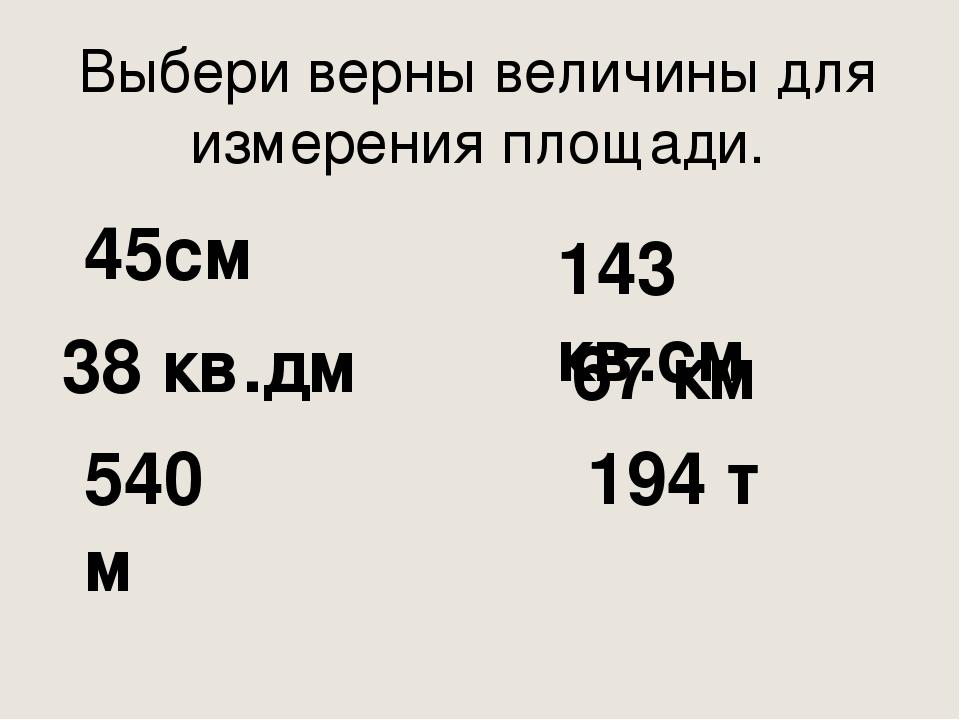 Выбери верны величины для измерения площади. 45см 38 кв.дм 540 м 143 кв.см 67...