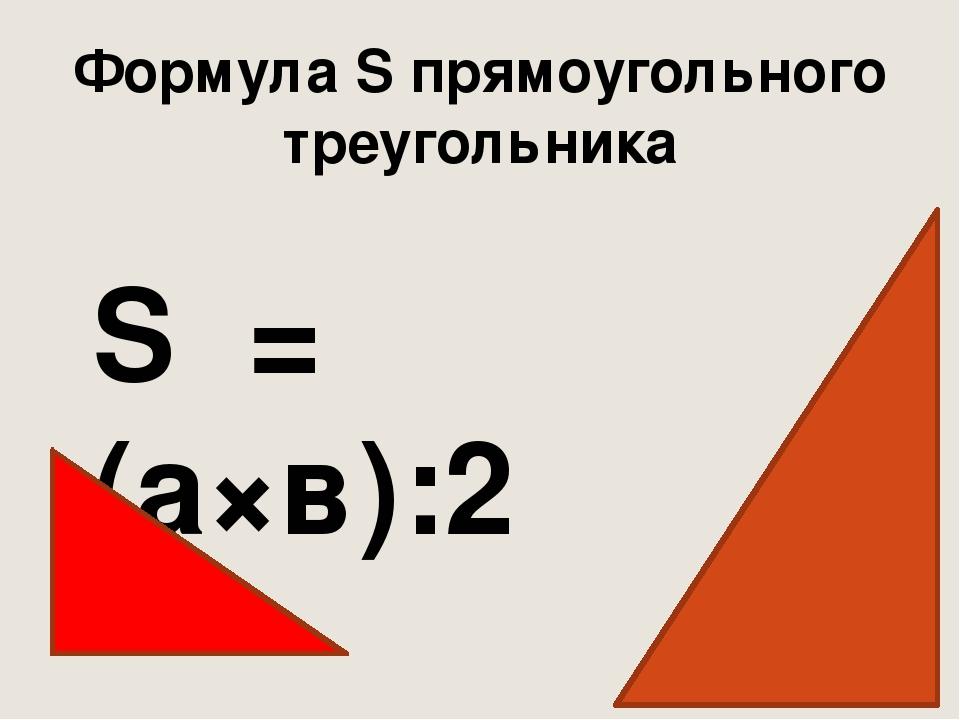 S = (а×в):2 Формула S прямоугольного треугольника