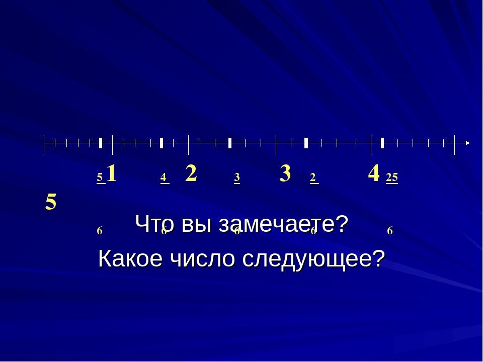 Что вы замечаете? Какое число следующее? 5 1 4 2 3 3 2 4 25 5 6 6 6 6 6