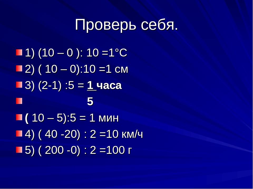 Проверь себя. 1) (10 – 0 ): 10 =1°С 2) ( 10 – 0):10 =1 см 3) (2-1) :5 = 1 час...